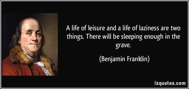 quote-a-life-of-leisure-and-a-life-of-laziness-are-two-things-there-will-be-sleeping-enough-in-the-grave-benjamin-franklin-65289.jpg